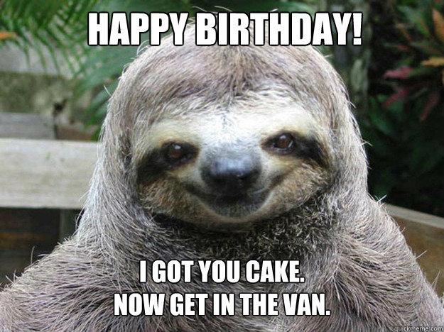 happy birthday! I got you cake. Now get in the van.   happy birthday sloth