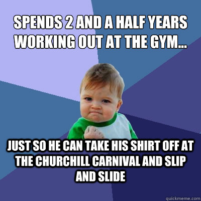 Spends 2 and a half years working out at the gym... just so he can take his shirt off at the churchill carnival and slip and slide - Spends 2 and a half years working out at the gym... just so he can take his shirt off at the churchill carnival and slip and slide  Success Kid