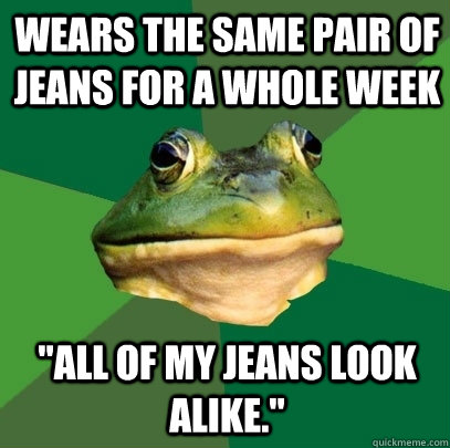 wears the same pair of jeans for a whole week