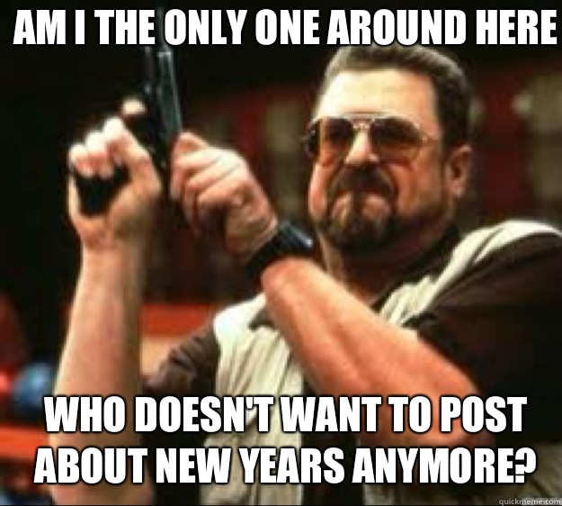 Am i the only one around here Who doesn't want to post about new years anymore? - Am i the only one around here Who doesn't want to post about new years anymore?  Angey Walter
