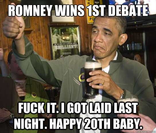Romney wins 1st debate Fuck it. I got laid last night. Happy 20th baby. - Romney wins 1st debate Fuck it. I got laid last night. Happy 20th baby.  Upvoting Obama