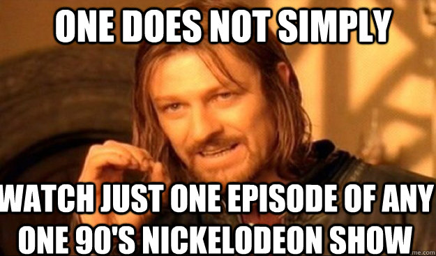 ONE DOES NOT SIMPLY watch just one episode of any one 90's nickelodeon show