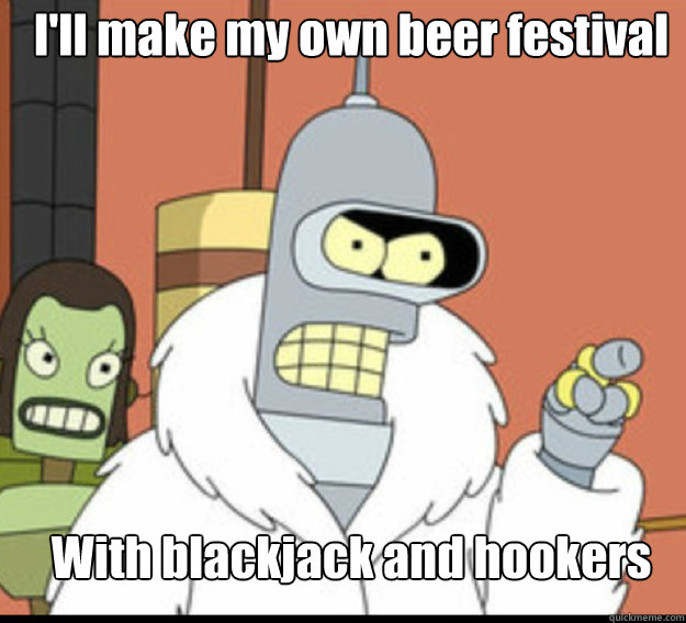 I'll make my own beer festival With blackjack and hookers