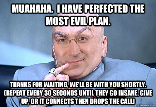 Muahaha.  I have perfected the most evil plan. Thanks for waiting, we'll be with you shortly.  (repeat every 30 seconds until they go insane, give up, or it connects then drops the call) - Muahaha.  I have perfected the most evil plan. Thanks for waiting, we'll be with you shortly.  (repeat every 30 seconds until they go insane, give up, or it connects then drops the call)  Evil Tech Support