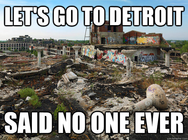 Let's go to Detroit Said no one ever - Let's go to Detroit Said no one ever  Misc