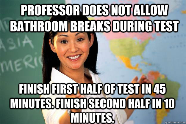 Professor does not allow bathroom breaks during test Finish first half of test in 45 minutes. Finish second half in 10 minutes. - Professor does not allow bathroom breaks during test Finish first half of test in 45 minutes. Finish second half in 10 minutes.  Unhelpful High School Teacher