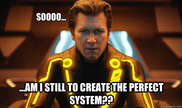 Soooo... ...am I still to create the perfect system?? - Soooo... ...am I still to create the perfect system??  TRON - Perfect System