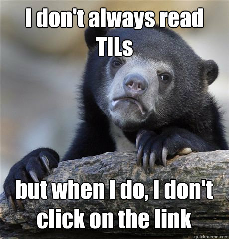 I don't always read TILs but when I do, I don't click on the link - I don't always read TILs but when I do, I don't click on the link  Confession Bear