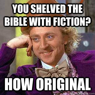 You shelved the bible with fiction? how original - You shelved the bible with fiction? how original  Condescending Wonka