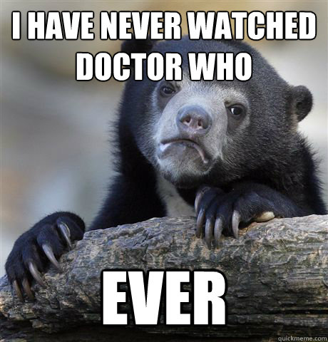 I have never watched Doctor Who  Ever - I have never watched Doctor Who  Ever  Confession Bear