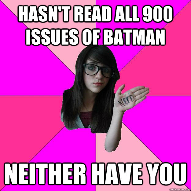 hasn't read all 900 issues of batman neither have you  Idiot Nerd Girl