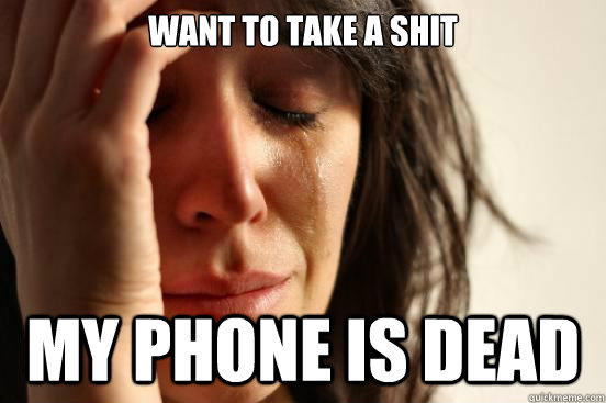 Want to take a shit my phone is dead  - Want to take a shit my phone is dead   First World Problems
