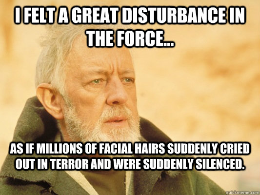 I felt a great disturbance in the force... as if millions of facial hairs suddenly cried out in terror and were suddenly silenced. - I felt a great disturbance in the force... as if millions of facial hairs suddenly cried out in terror and were suddenly silenced.  Obi Wan