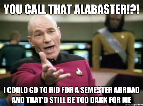 You call that Alabaster!?! I could go to Rio for a semester abroad and that'd still be too dark for me  - You call that Alabaster!?! I could go to Rio for a semester abroad and that'd still be too dark for me   Annoyed Picard HD