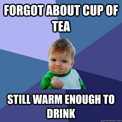 Forgot about cup of tea Still warm enough to drink - Forgot about cup of tea Still warm enough to drink  Success Kid