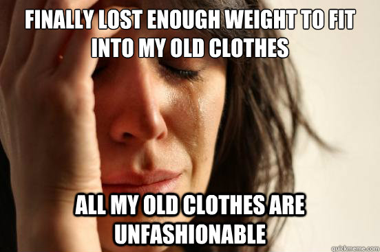 finally Lost enough weight to fit into my old clothes all my old clothes are unfashionable - finally Lost enough weight to fit into my old clothes all my old clothes are unfashionable  First World Problems
