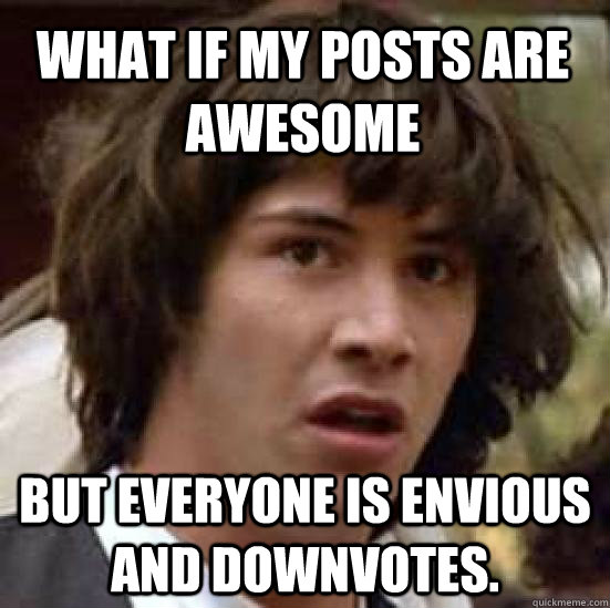 what if my posts are awesome but everyone is envious and downvotes. - what if my posts are awesome but everyone is envious and downvotes.  conspiracy keanu
