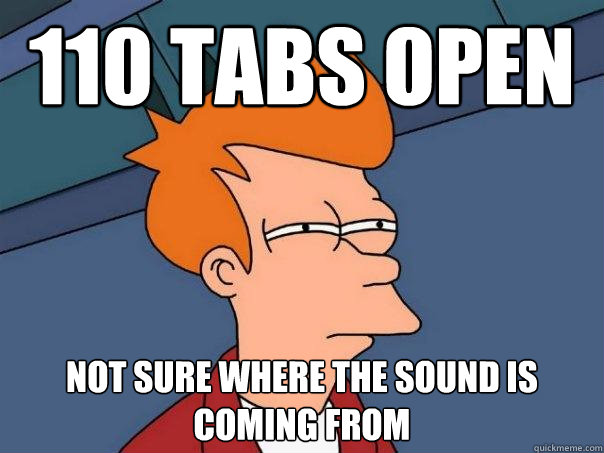 110 tabs open not sure where the sound is coming from - 110 tabs open not sure where the sound is coming from  Futurama Fry