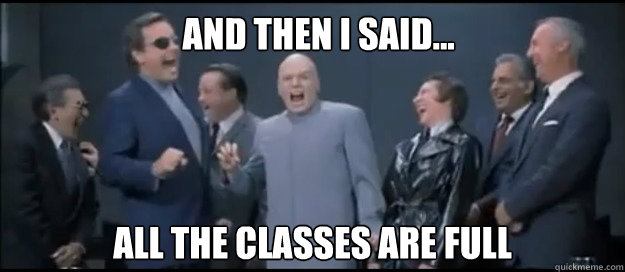 AND THEN I SAID... ALL THE CLASSES ARE FULL