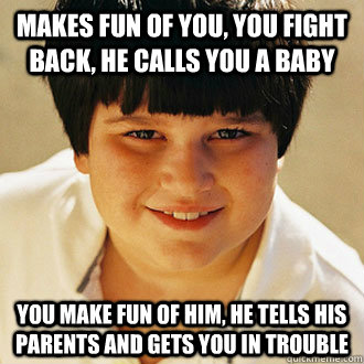 MAKES FUN OF YOU, YOU FIGHT BACK, HE CALLS YOU A BABY YOU MAKE FUN OF HIM, HE TELLS HIS PARENTS AND GETS YOU IN TROUBLE