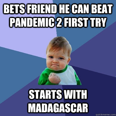 Bets friend he can beat pandemic 2 first try Starts with madagascar  Success Kid