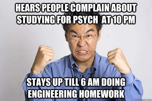 Hears people complain about studying for psych  at 10 PM stays up till 6 am doing engineering homework