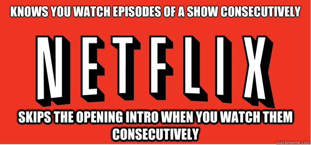 Knows you watch episodes of a show consecutively skips the opening intro when you watch them consecutively   Good Guy Netflix