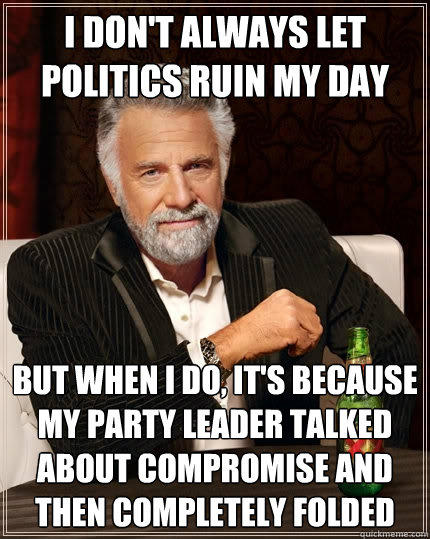 I DON'T ALWAYS LET POLITICS RUIN MY DAY But when I do, it's because my party leader talked about compromise and then completely folded - I DON'T ALWAYS LET POLITICS RUIN MY DAY But when I do, it's because my party leader talked about compromise and then completely folded  The Most Interesting Man In The World