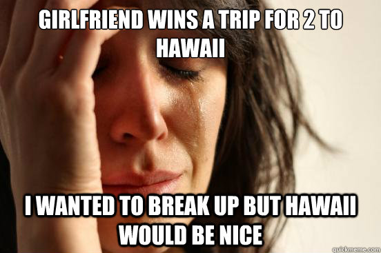 Girlfriend wins a trip for 2 to Hawaii  i wanted to break up but Hawaii would be nice - Girlfriend wins a trip for 2 to Hawaii  i wanted to break up but Hawaii would be nice  First World Problems