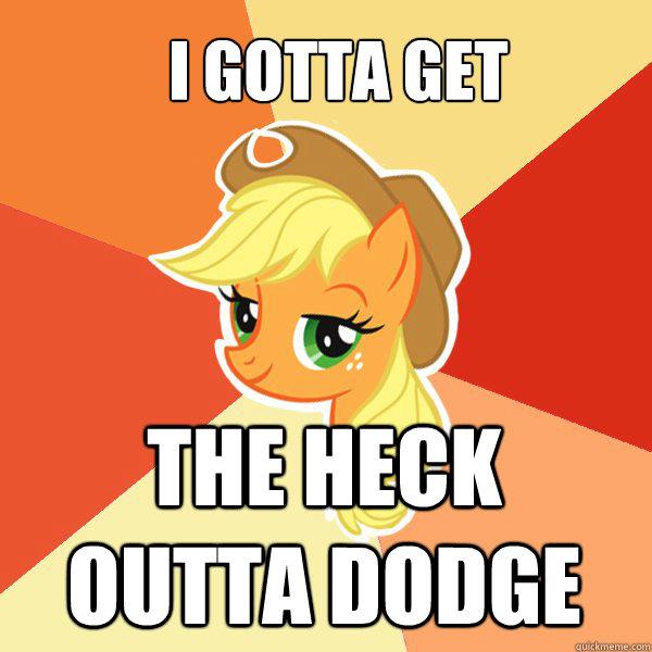 I gotta get the heck outta Dodge - I gotta get the heck outta Dodge  Applejack