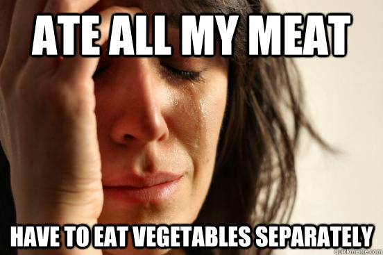 ate all my meat have to eat vegetables separately - ate all my meat have to eat vegetables separately  First World Problems