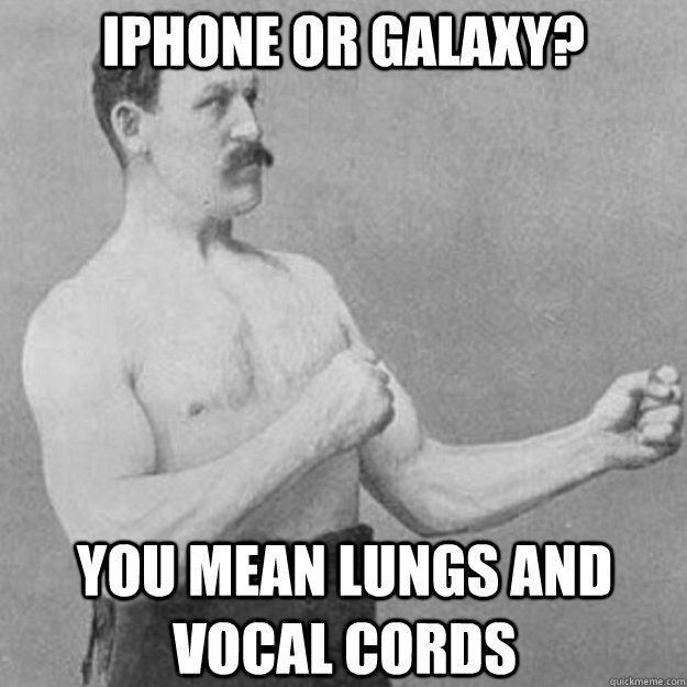 iPhone or Galaxy? You mean lungs and vocal cords - iPhone or Galaxy? You mean lungs and vocal cords  overly manly man