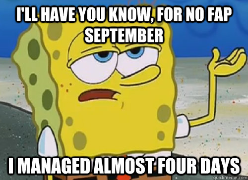 I'LL HAVE YOU KNOW, FOR NO FAP SEPTEMBER I MANAGED ALMOST FOUR DAYS - I'LL HAVE YOU KNOW, FOR NO FAP SEPTEMBER I MANAGED ALMOST FOUR DAYS  ILL HAVE YOU KNOW