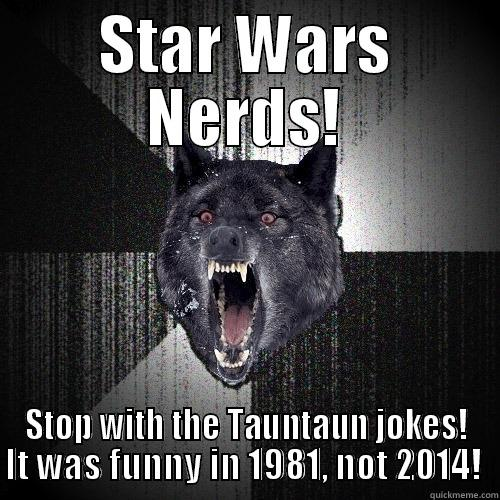 Star Wars Nerds! - STAR WARS NERDS! STOP WITH THE TAUNTAUN JOKES! IT WAS FUNNY IN 1981, NOT 2014!  Insanity Wolf