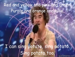 Red and yellow and pink and green. Purple and orange and blue. I can sing potato, sing potato. Sing potato too. - Red and yellow and pink and green. Purple and orange and blue. I can sing potato, sing potato. Sing potato too.  susan boyle lulz.