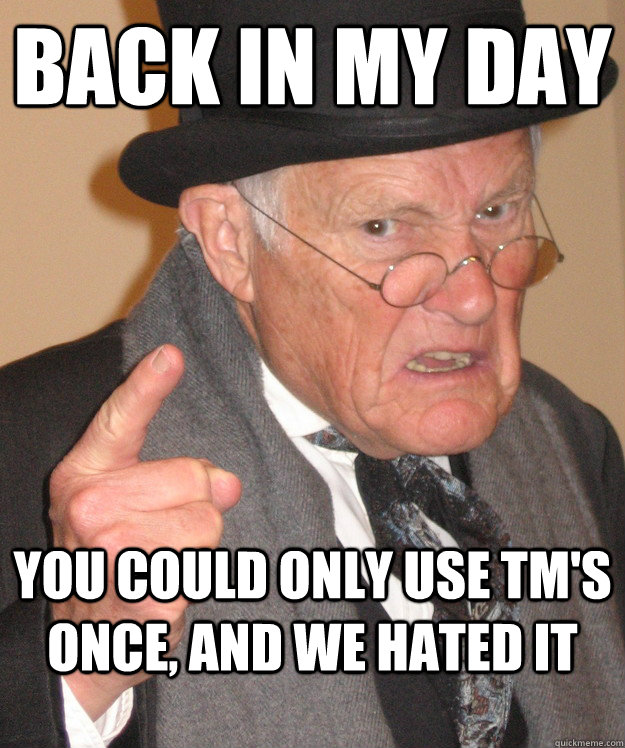 back in my day you could only use TM's once, and we hated it - back in my day you could only use TM's once, and we hated it  back in my day