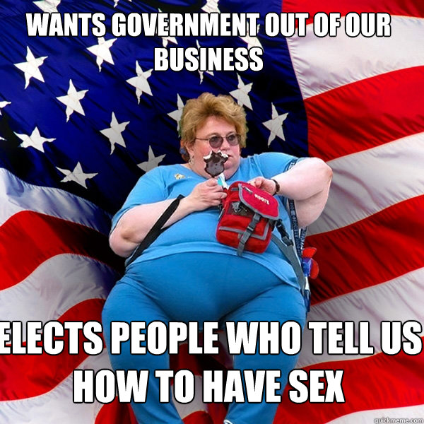Wants government out of our business  Elects people who tell us how to have sex - Wants government out of our business  Elects people who tell us how to have sex  Asinine American fat obese red state republican lady meme