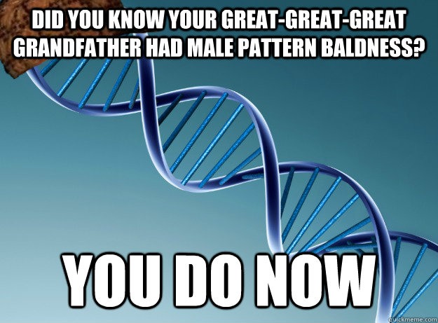 Did you know your great-great-great grandfather had male pattern baldness? You do now - Did you know your great-great-great grandfather had male pattern baldness? You do now  Scumbag Genetics