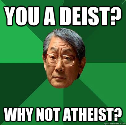 You a deist? Why not atheist? - You a deist? Why not atheist?  High Expectations Asian Father