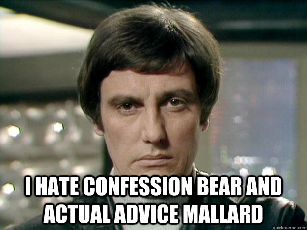 I hate confession bear and actual advice mallard -  I hate confession bear and actual advice mallard  Seriously
