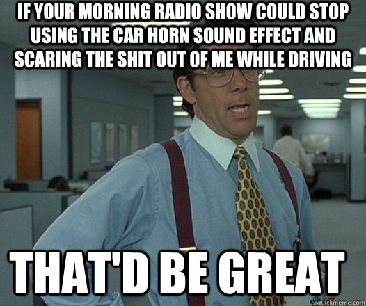 If your morning radio show could stop using the car horn sound effect and scaring the shit out of me while driving that'D be great