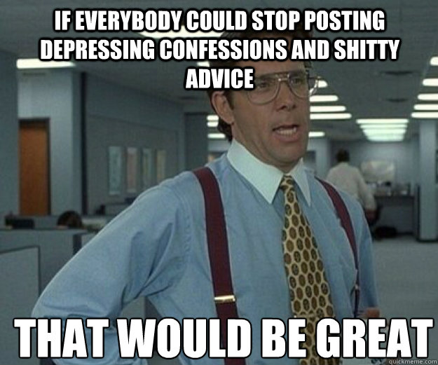 If everybody could stop posting depressing confessions and shitty advice THAT WOULD BE GREAT - If everybody could stop posting depressing confessions and shitty advice THAT WOULD BE GREAT  that would be great