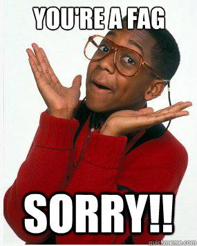 YOU'RE A FAG SORRY!!