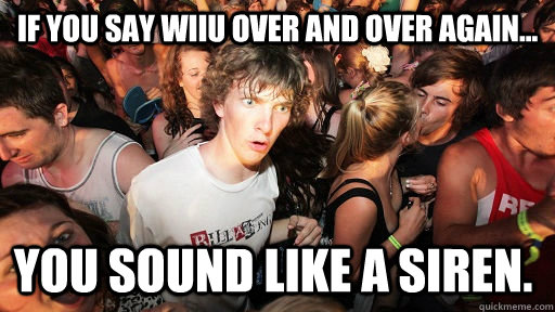 If you say WiiU over and over again... You sound like a siren. - If you say WiiU over and over again... You sound like a siren.  Sudden Clarity Clarence