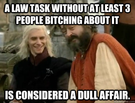 A Law Task without at least 3 people bitching about it is considered a dull affair.  Dothraki Weddings
