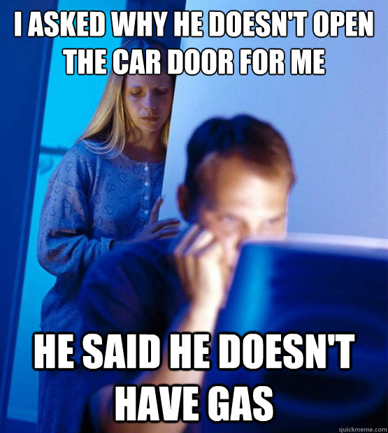 i asked why he doesn't open the car door for me he said he doesn't have gas
