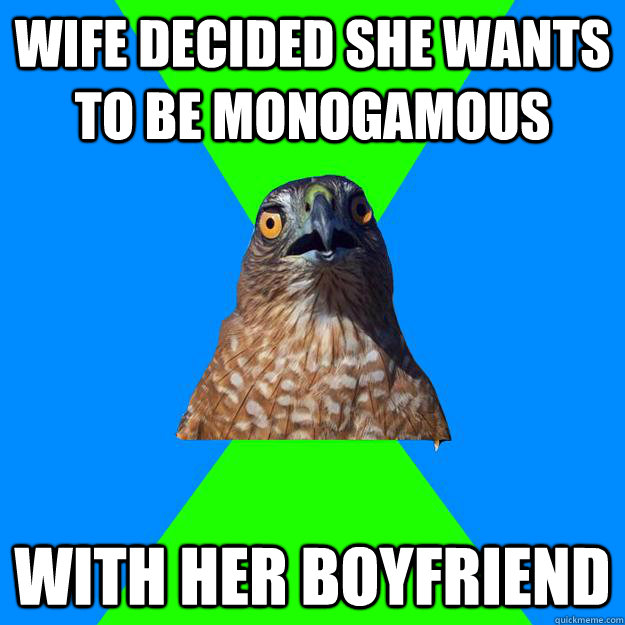 wife decided she wants to be monogamous with her boyfriend - wife decided she wants to be monogamous with her boyfriend  Hawkward