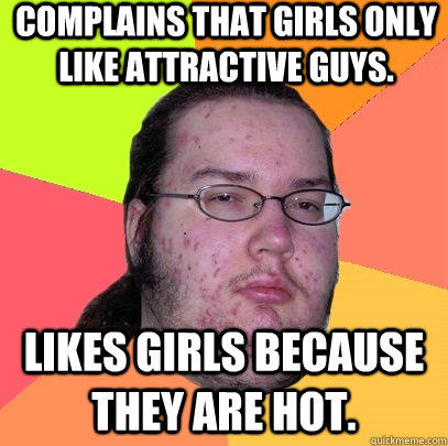 Complains that Girls only like attractive guys. Likes girls because they are hot.  - Complains that Girls only like attractive guys. Likes girls because they are hot.   Butthurt Dweller