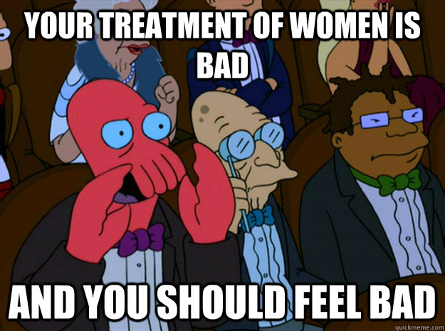 your treatment of women is bad and you should feel bad