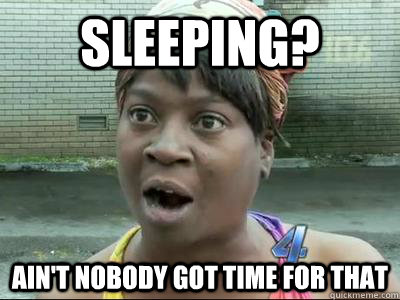 Sleeping? Ain't Nobody Got Time For That - Sleeping? Ain't Nobody Got Time For That  No Time Sweet Brown